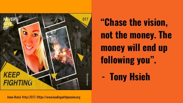 """""""Chase the vision, not the money. The money will end up following you"""". - Tony Hsieh Anne-Maria Yritys 2017. Https://www.l..."""
