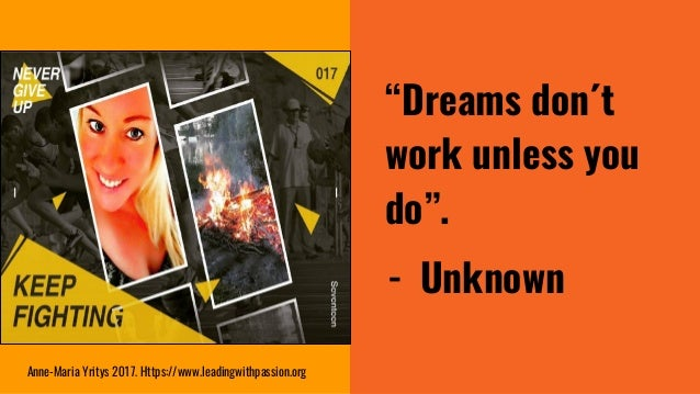 """""""Dreams don´t work unless you do"""". - Unknown Anne-Maria Yritys 2017. Https://www.leadingwithpassion.org"""
