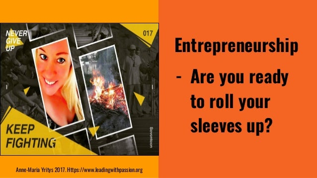 Entrepreneurship - Are you ready to roll your sleeves up? Anne-Maria Yritys 2017. Https://www.leadingwithpassion.org