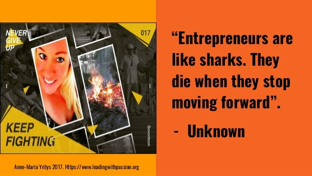 """""""Entrepreneurs are like sharks. They die when they stop moving forward"""". - Unknown Anne-Maria Yritys 2017. Https://www.lea..."""