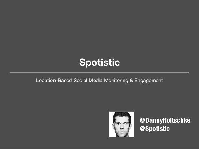 Spotistic Location-Based Social Media Monitoring & Engagement  III  @DannyHoltschke @Spotistic