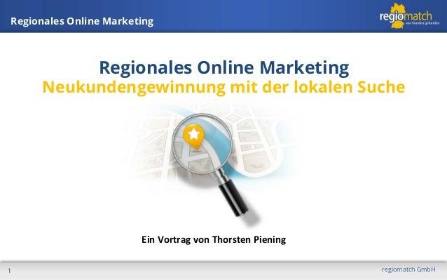 Regionales Online Marketing  Regionales Online Marketing  Neukundengewinnung mit der lokalen Suche  Ein  Vortrag  von...