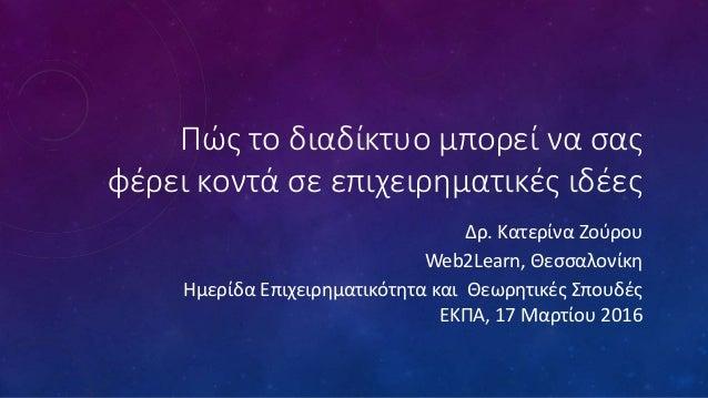 Πώς το διαδίκτυο μπορεί να σας φέρει κοντά σε επιχειρηματικές ιδέες Δρ. Κατερίνα Ζούρου Web2Learn, Θεσσαλονίκη Ημερίδα Επι...