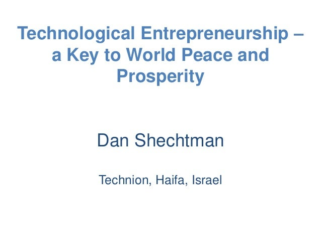 Technological Entrepreneurship –a Key to World Peace andProsperityDan ShechtmanTechnion, Haifa, Israel