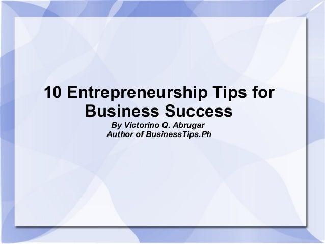 10 Entrepreneurship Tips forBusiness SuccessBy Victorino Q. AbrugarAuthor of BusinessTips.Ph
