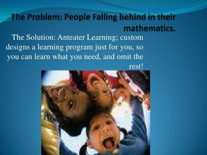 The Problem: People Falling behind in their mathematics.<br />The Solution: Anteater Learning; custom designs a learning p...