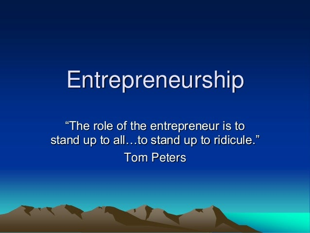 Entrepreneurship ―The role of the entrepreneur is to stand up to all…to stand up to ridicule.‖ Tom Peters