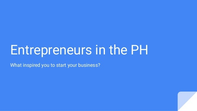 Entrepreneurs in the PH What inspired you to start your business?