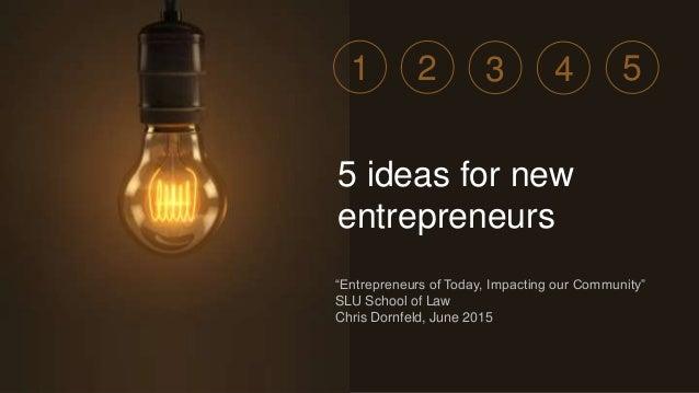 """Entrepreneurs of Today, Impacting our Community"" SLU School of Law Chris Dornfeld, June 2015 5 ideas for new entrepreneur..."
