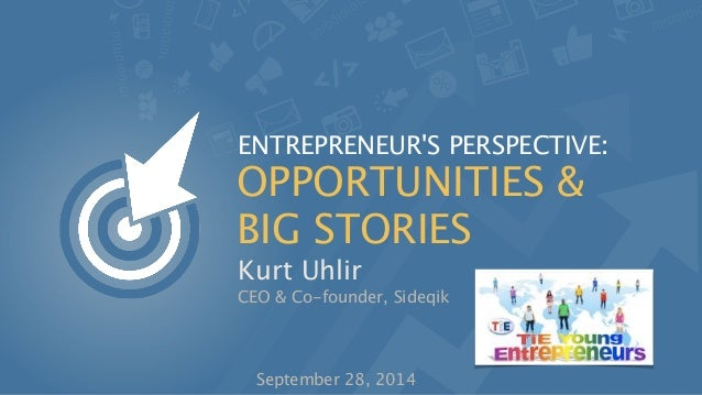 ENTREPRENEUR'S PERSPECTIVE:  OPPORTUNITIES &  BIG STORIES  Kurt Uhlir  CEO & Co-founder, Sideqik  September 28, 2014