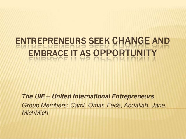 ENTREPRENEURS SEEK CHANGE AND  EMBRACE IT AS OPPORTUNITY The UIE – United International Entrepreneurs Group Members: Cami,...