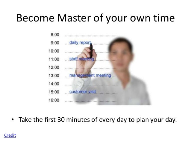 Become Master of your own time   • Take 5 minutes before every call and task to     decide what result you want to attain....