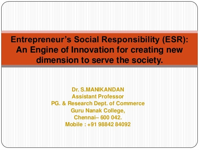 Entrepreneur's Social Responsibility (ESR): An Engine of Innovation for creating new dimension to serve the society.  Dr. ...