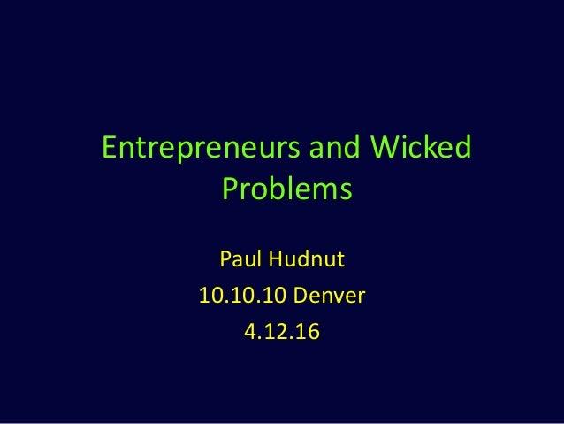 Entrepreneurs and Wicked Problems Paul Hudnut 10.10.10 Denver 4.12.16