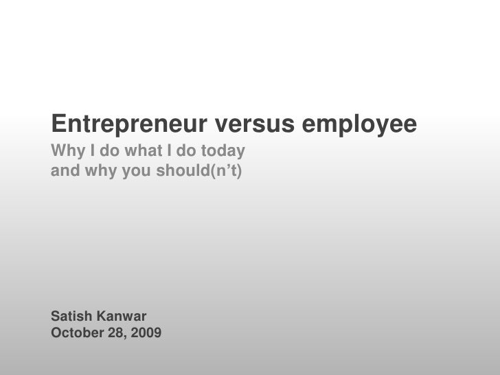 Entrepreneur versus employee<br />Why I do what I do today<br />and why you should(n't)<br />Satish Kanwar<br />October 28...