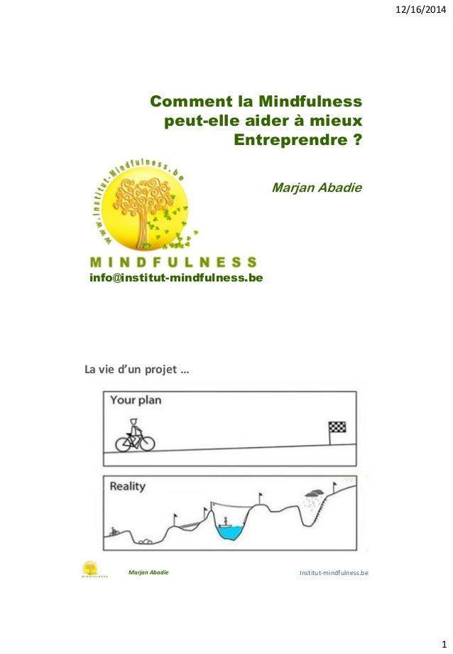 12/16/2014 1 Comment la Mindfulness peut-elle aider à mieux Entreprendre ? info@institut-mindfulness.be Marjan Abadie La v...