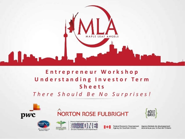 Entrepreneur Workshop U n d e r s t a n d i n g I n v e s t o r Te r m Sheets There Should Be No Surprises!