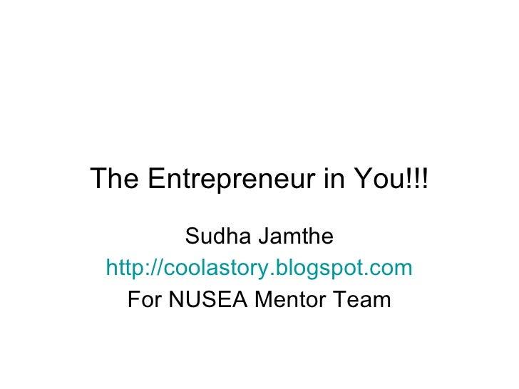 The Entrepreneur in You!!! Sudha Jamthe http://coolastory.blogspot.com For NUSEA Mentor Team
