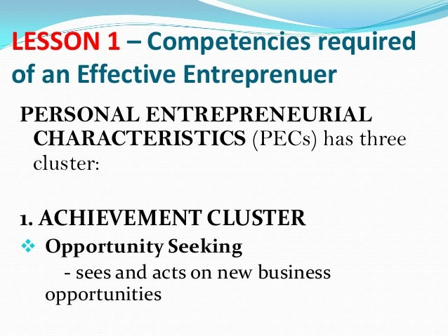 LESSON 1 – Competencies required of an Effective Entreprenuer PERSONAL ENTREPRENEURIAL CHARACTERISTICS (PECs) has three cl...