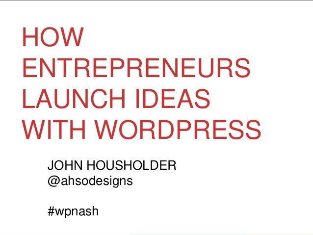HOW ENTREPRENEURS LAUNCH IDEAS WITH WORDPRESS JOHN HOUSHOLDER @ahsodesigns #wpnash