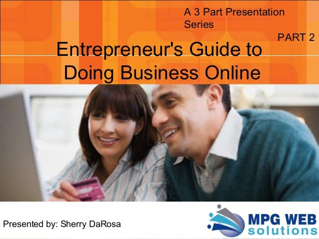 Presented by: Sherry DaRosa A 3 Part Presentation Series PART 2 Entrepreneur's Guide to Doing Business Online