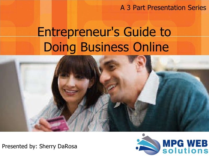 Presented by: Sherry DaRosa Entrepreneur's Guide to  Doing Business Online A 3 Part Presentation Series