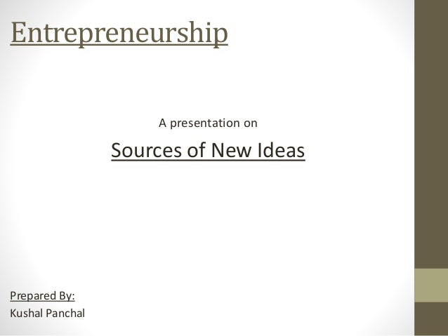 Entrepreneurship A presentation on Sources of New Ideas Prepared By: Kushal Panchal