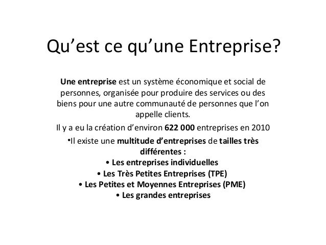 Qu'est ce qu'une Entreprise? Une entreprise est un système économique et social de personnes, organisée pour produire des ...