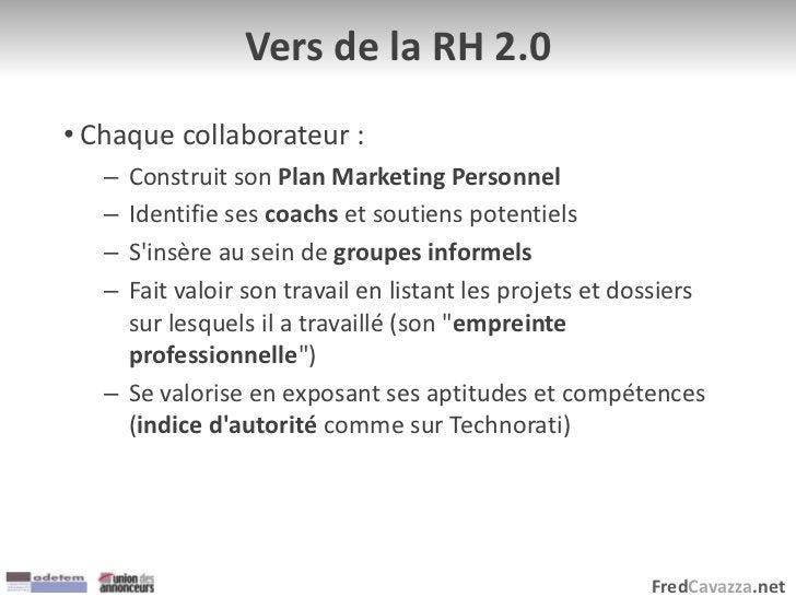 FredCavazza.net Vers de la RH 2.0 • Chaque collaborateur : – Construit son Plan Marketing Personnel – Identifie ses coachs...