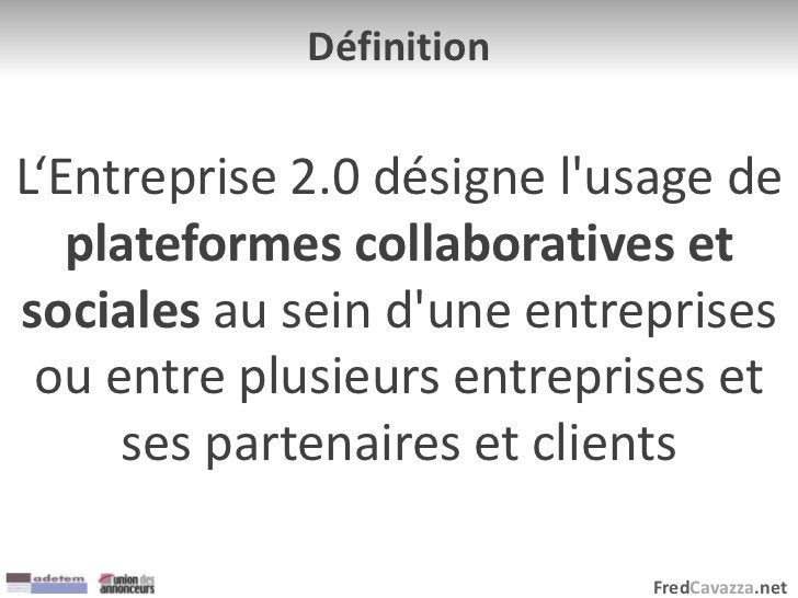 FredCavazza.net Définition L'Entreprise 2.0 désigne l'usage de plateformes collaboratives et sociales au sein d'une entrep...