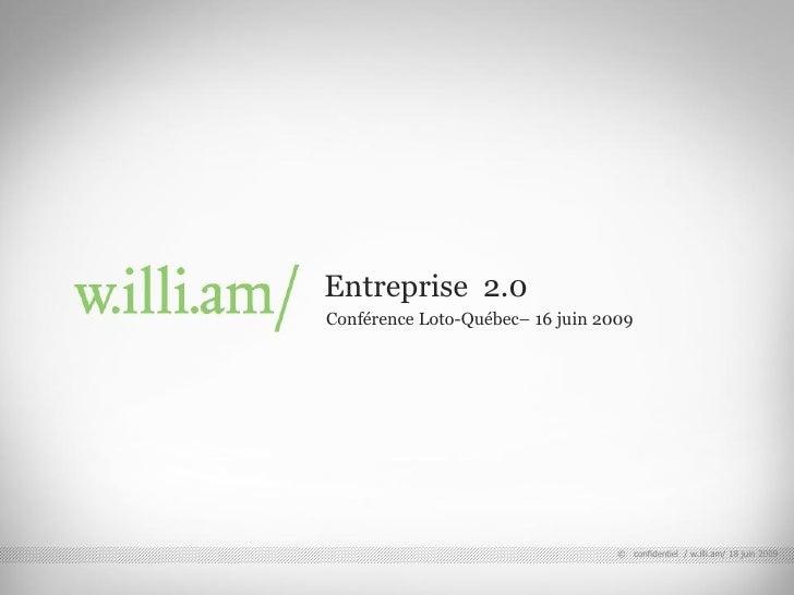 Entreprise 2.0                                        Conférence Loto-Québec– 16 juin 2009 © confidentiel / w.illi.am/ 08/...