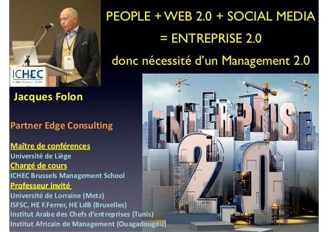 PEOPLE + WEB 2.0 + SOCIAL MEDIA  = ENTREPRISE 2.0   donc nécessité d'un Management 2.0     Jacques  Folon    ! P...