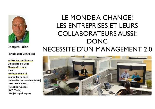 LE MONDE A CHANGE!  LES ENTREPRISES ET LEURS  COLLABORATEURS AUSSI!  DONC  NECESSITE D'UN MANAGEMENT 2.0  Jacques  Folon  ...