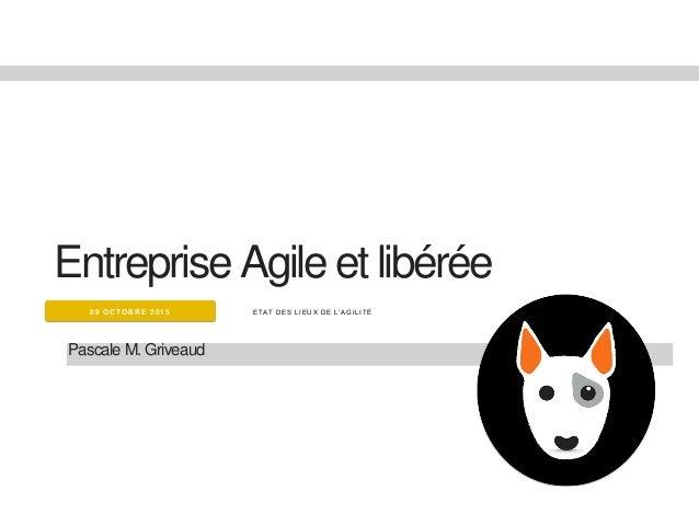 E TA T DE S LI E UX DE L'A G I LI TÉ09 OCTOBRE 2015 Entreprise Agile et libérée Pascale M. Griveaud