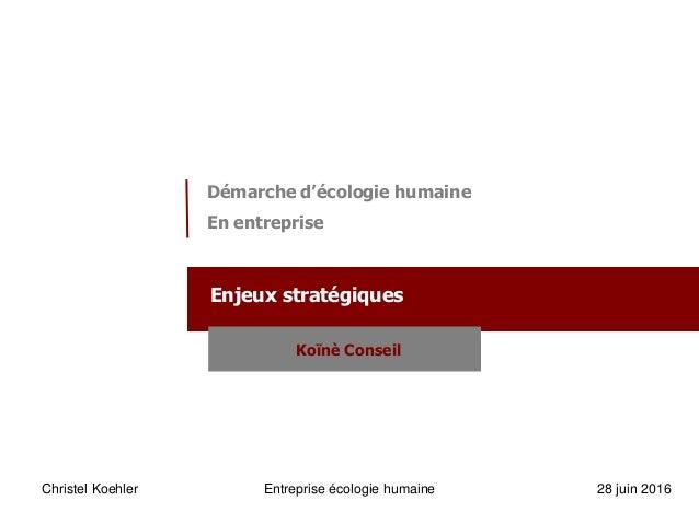 Christel Koehler Entreprise écologie humaine 28 juin 2016 Démarche d'écologie humaine En entreprise Enjeux stratégiques Ko...