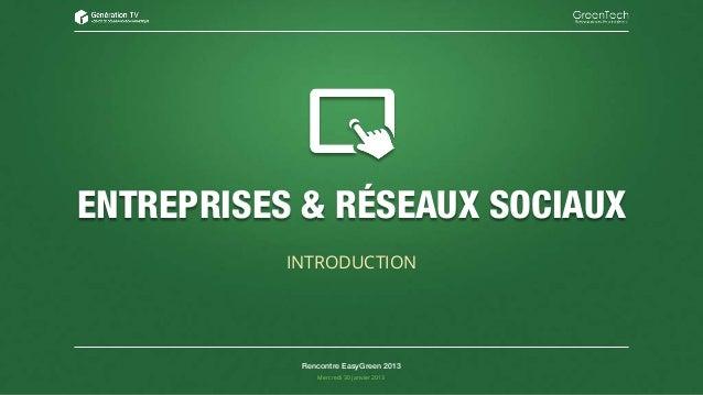 ENTREPRISES & RÉSEAUX SOCIAUX           INTRODUCTION            Rencontre EasyGreen 2013               Mercredi 30 janvier...