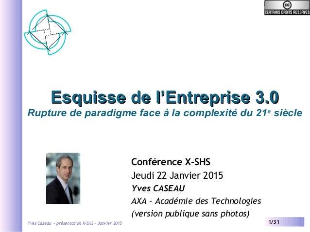 Yves Caseau - présentation X-SHS – Janvier 2015 1/31 Esquisse de l'Entreprise 3.0Esquisse de l'Entreprise 3.0 Rupture de p...