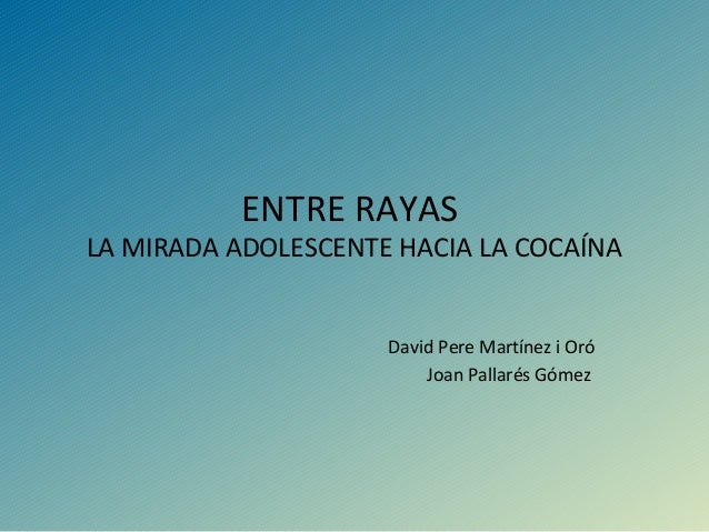 ENTRE RAYAS LA MIRADA ADOLESCENTE HACIA LA COCAÍNA David Pere Martínez i Oró Joan Pallarés Gómez