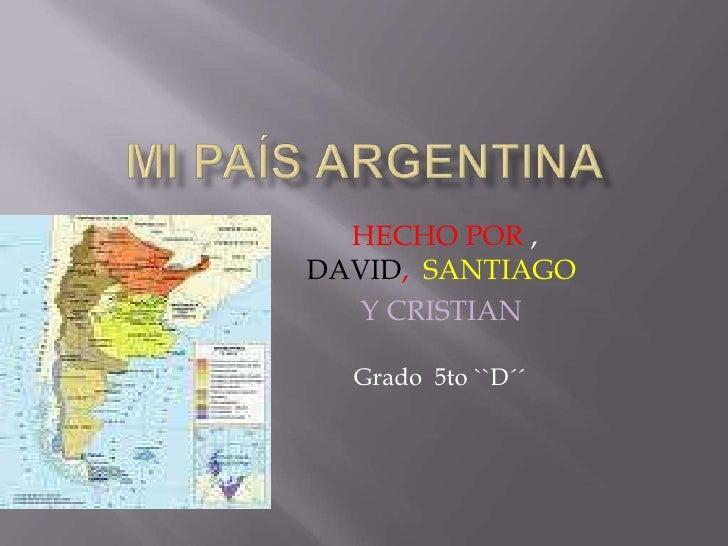 Mi País ARGENTINA<br />HECHOPOR , DAVID,  SANTIAGO<br />Y CRISTIAN <br />Grado  5to ``D´´<br />