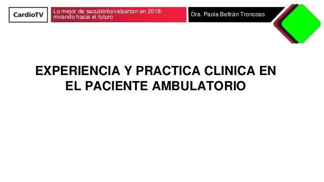 Lo mejor de sacubitrilo/valsartan en 2018: mirando hacia el futuro Dra. Paola Beltr�n Troncoso EXPERIENCIA Y PRACTICA CLIN...