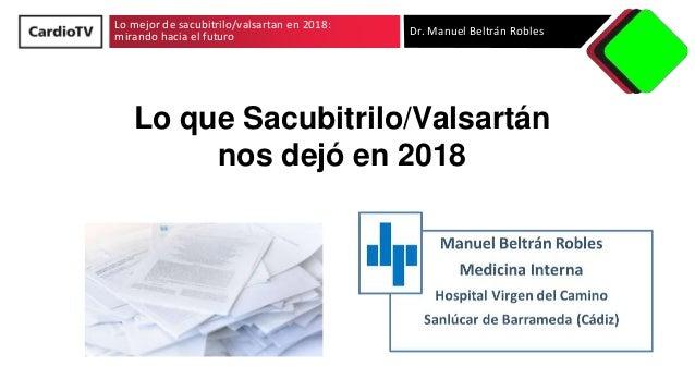 Lo mejor de sacubitrilo/valsartan en 2018: mirando hacia el futuro Dr. Manuel Beltrán Robles Lo que Sacubitrilo/Valsartán ...