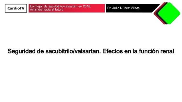 Lo mejor de sacubitrilo/valsartan en 2018: mirando hacia el futuro Dr. Julio Núñez Villota Seguridad de sacubitrilo/valsar...