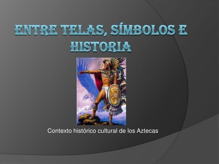 ENTRE TELAS, SÍMBOLOS E HISTORIA<br />Contexto histórico cultural de los Aztecas<br />