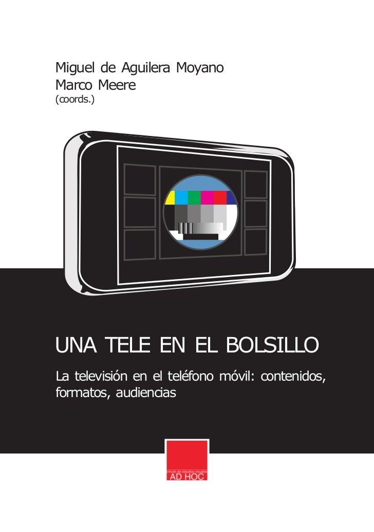 Miguel de Aguilera MoyanoMarco Meere(coords.)UNA TELE EN EL BOLSILLOLa televisión en el teléfono móvil: contenidos,formato...
