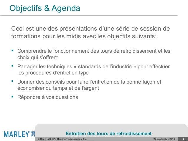 COMPANY CONFIDENTIAL© Copyright SPX Cooling Technologies, Inc. Objectifs & Agenda Ceci est une des présentations d'une sér...