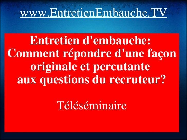 www.EntretienEmbauche.TV <ul><li>Entretien d'embauche: </li></ul><ul><li>Comment répondre d'une façon originale et percut...