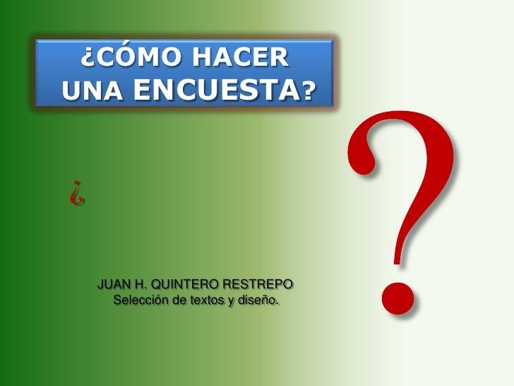 ?<br />¿CÓMO HACER<br /> UNA ENCUESTA?<br />¿<br />JUAN H. QUINTERO RESTREPO<br />Selección de textos y diseño.<br />