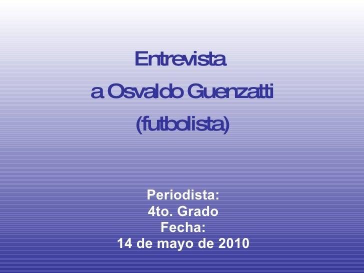 Entrevista  a Osvaldo Guenzatti (futbolista) Periodista: 4to. Grado Fecha: 14 de mayo de 2010