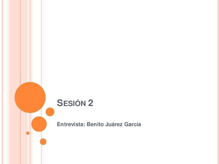 Sesión 2<br />Entrevista: Benito Juárez García<br />