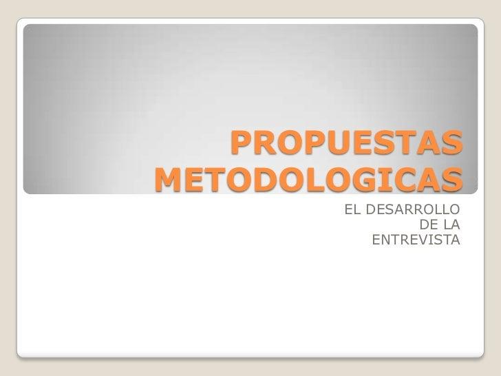 PROPUESTAS METODOLOGICAS<br />EL DESARROLLO<br /> DE LA <br />ENTREVISTA<br />